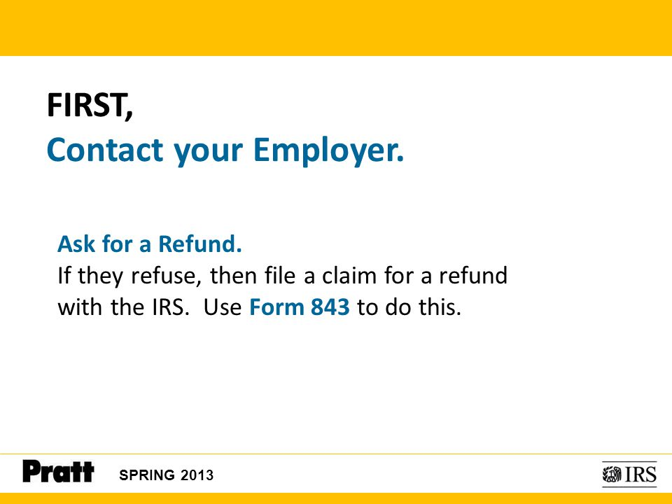 FIRST, Contact your Employer. Ask for a Refund. If they refuse, then file a claim for a refund with the IRS. Use Form 843 to do this. SPRING 2013