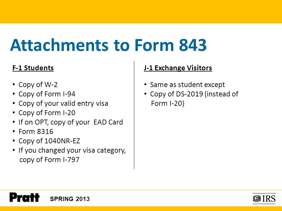 Attachments to Form 843 F-1 Students Copy of W-2 Copy of Form I-94 Copy of your valid entry visa Copy of Form I-20 If on OPT, copy of your EAD Card Fo