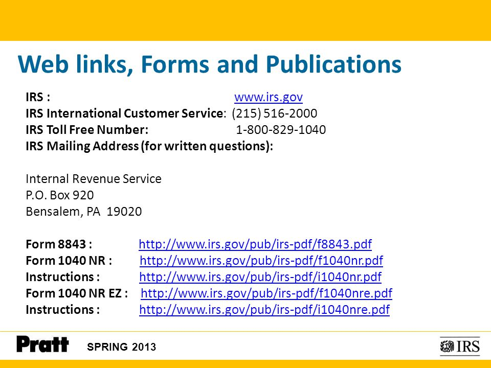 SPRING 2013 Web links, Forms and Publications IRS : www.irs.govwww.irs.gov IRS International Customer Service: (215) 516-2000 IRS Toll Free Number: 1-