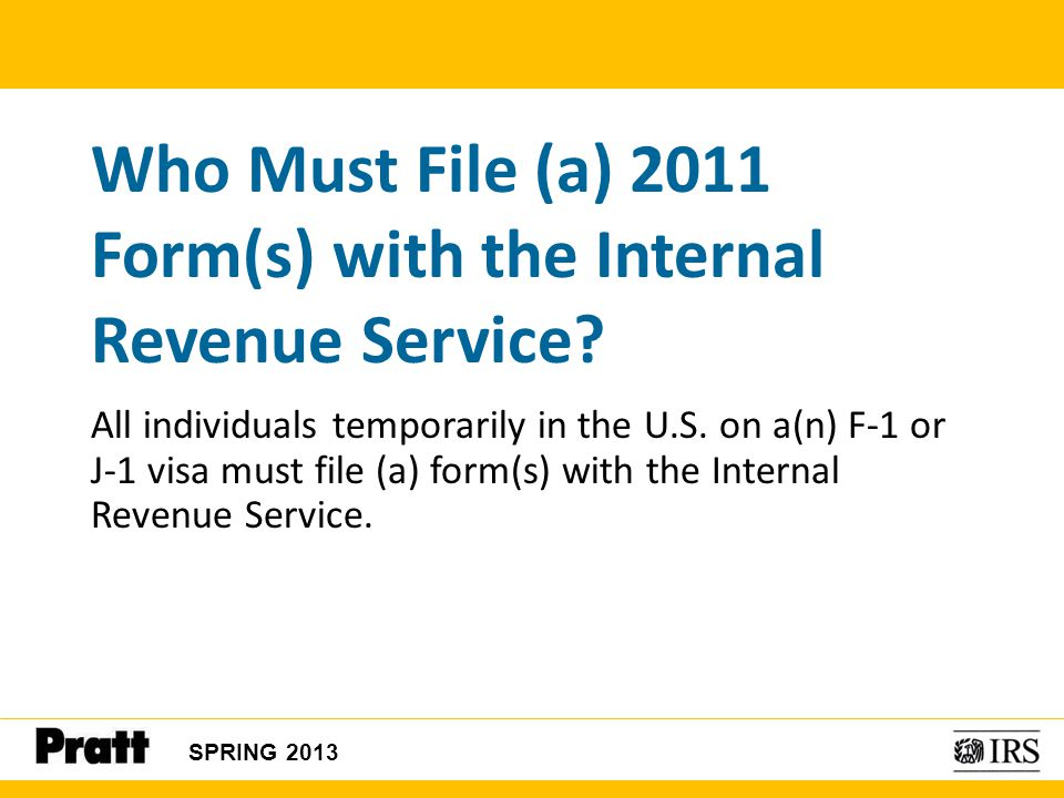 All individuals temporarily in the U.S. on a(n) F-1 or J-1 visa must file (a) form(s) with the Internal Revenue Service. Who Must File (a) 2011 Form(s