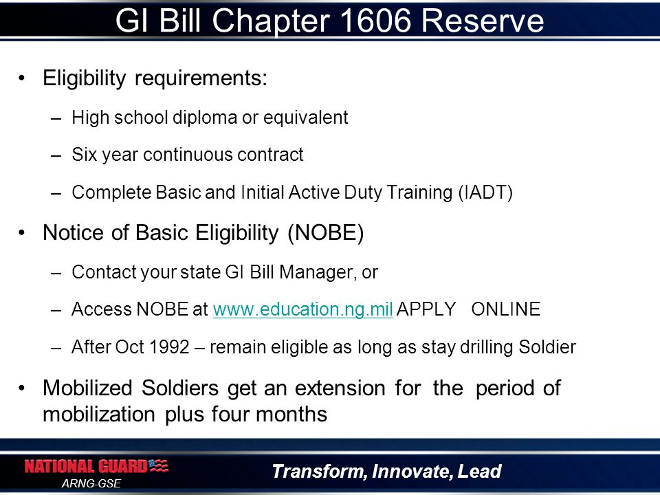 Transform, Innovate, Lead ARNG-GSE Eligibility Requirement: –Deployed since 9-11 for at least 90 days –Title 10 for a Contingency Operation –Soldiers released for injury prior to 90 consecutive days No contribution required $600 Buy-Up Program Delimiting date is 10 years GI Bill Chapter 1607 REAP
