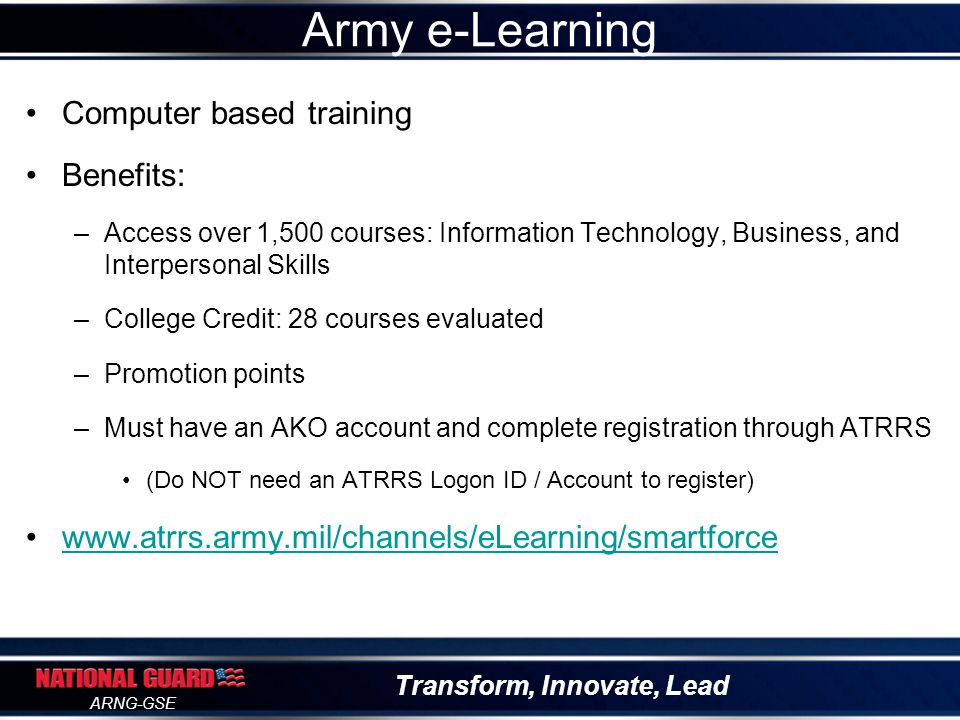 Transform, Innovate, Lead ARNG-GSE Computer based training Benefits: –Access over 1,500 courses: Information Technology, Business, and Interpersonal S