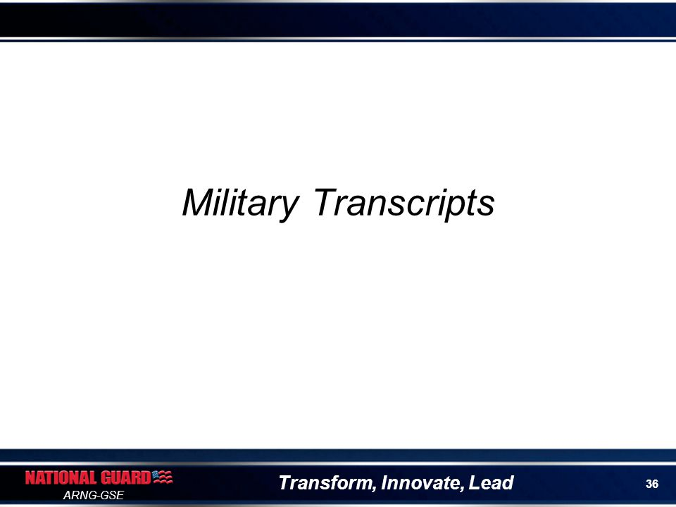 Transform, Innovate, Lead ARNG-GSE Army American Council on Education Registry Transcript System (AARTS) Lists military educational experience for enlisted members of all Army components Provides recommendations for college and technical training credit for MOS and military training https://aartstranscript.army.mil/ AARTS
