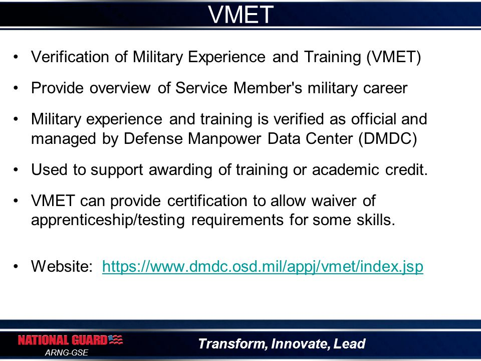 Transform, Innovate, Lead ARNG-GSE Army Training Requirements and Resources System Lists all Army courses a Soldier has taken Can be evaluated for potential college credits Should be used as a cross-reference to determine if the AARTS is complete Website to request copy of transcript: https://www.atrrs.army.mil/selfdevctr/login/loginSDC.aspx?ne xturl=student/TrainingRecord.aspx https://www.atrrs.army.mil/selfdevctr/login/loginSDC.aspx?ne xturl=student/TrainingRecord.aspx ATRRS