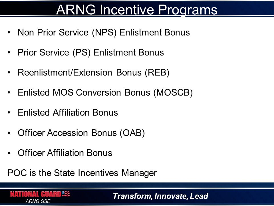 Transform, Innovate, Lead ARNG-GSE ARNG Incentive Programs Non Prior Service (NPS) Enlistment Bonus Prior Service (PS) Enlistment Bonus Reenlistment/E