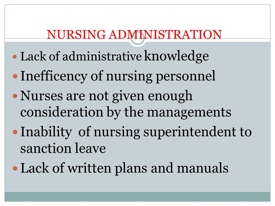 NURSING ADMINISTRATION Lack of administrative knowledge Inefficency of nursing personnel Nurses are not given enough consideration by the managements Inability of nursing superintendent to sanction leave Lack of written plans and manuals