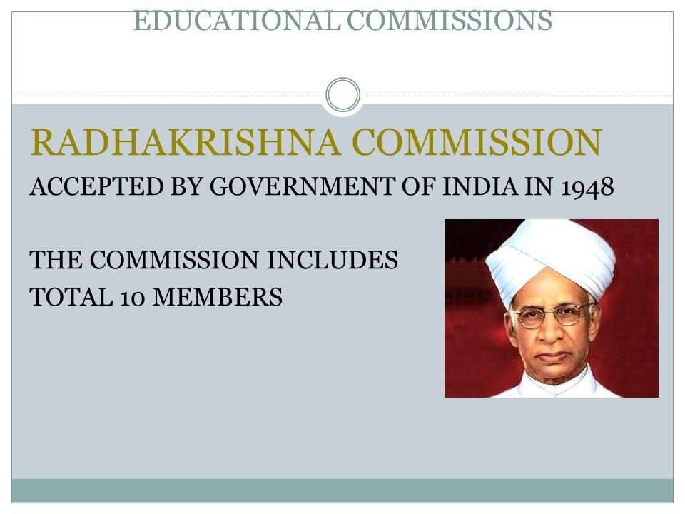 EDUCATIONAL COMMISSIONS RADHAKRISHNA COMMISSION ACCEPTED BY GOVERNMENT OF INDIA IN 1948 THE COMMISSION INCLUDES TOTAL 10 MEMBERS