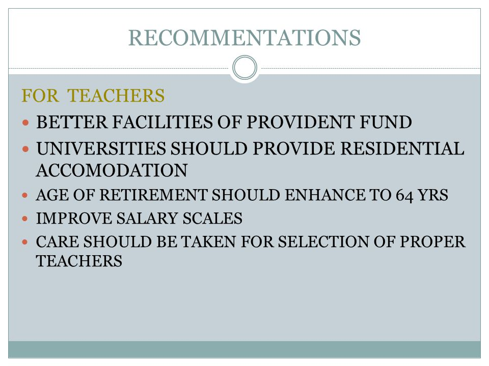 RECOMMENTATIONS FOR TEACHERS BETTER FACILITIES OF PROVIDENT FUND UNIVERSITIES SHOULD PROVIDE RESIDENTIAL ACCOMODATION AGE OF RETIREMENT SHOULD ENHANCE TO 64 YRS IMPROVE SALARY SCALES CARE SHOULD BE TAKEN FOR SELECTION OF PROPER TEACHERS