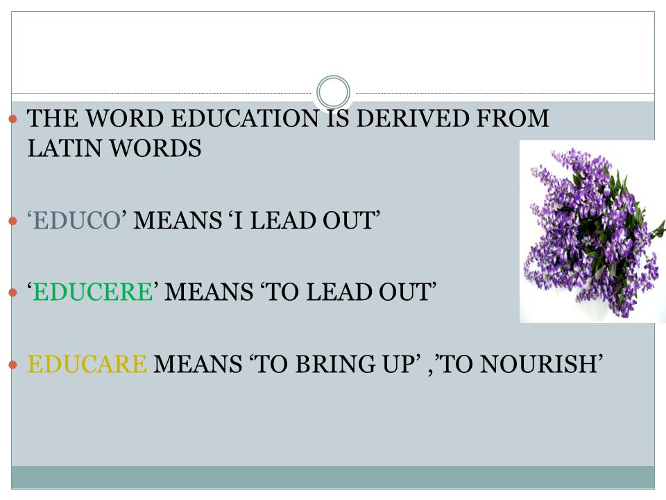 THE WORD EDUCATION IS DERIVED FROM LATIN WORDS 'EDUCO' MEANS 'I LEAD OUT' 'EDUCERE' MEANS 'TO LEAD OUT' EDUCARE MEANS 'TO BRING UP','TO NOURISH'