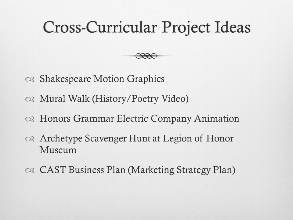 Cross-Curricular Project IdeasCross-Curricular Project Ideas  Shakespeare Motion Graphics  Mural Walk (History/Poetry Video)  Honors Grammar Electric Company Animation  Archetype Scavenger Hunt at Legion of Honor Museum  CAST Business Plan (Marketing Strategy Plan)
