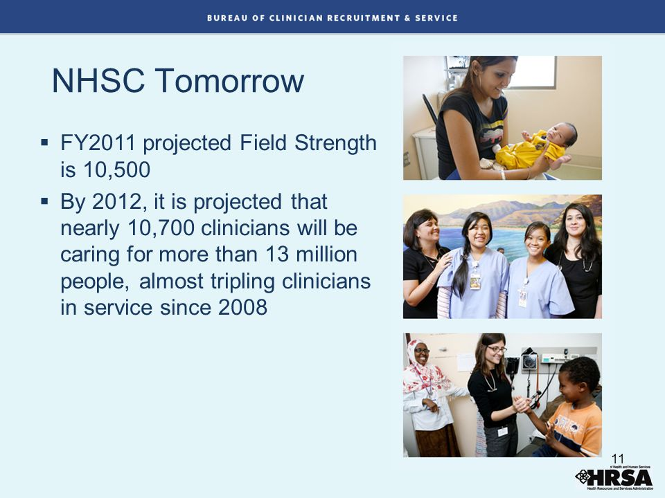NHSC Tomorrow  FY2011 projected Field Strength is 10,500  By 2012, it is projected that nearly 10,700 clinicians will be caring for more than 13 million people, almost tripling clinicians in service since 2008 11