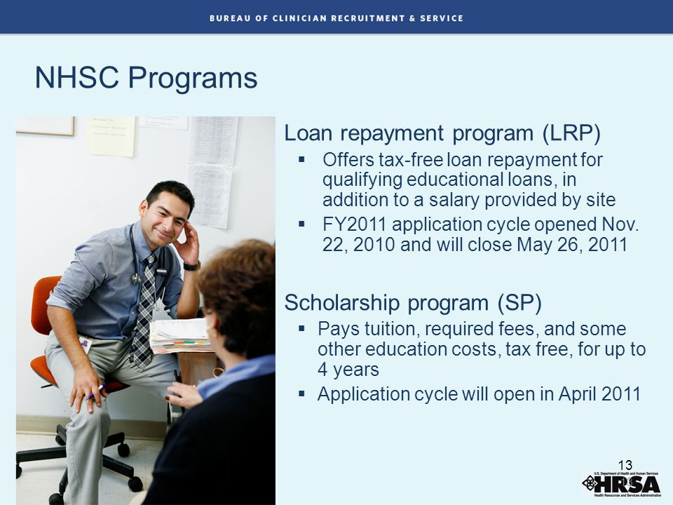 NHSC Programs Loan repayment program (LRP)  Offers tax-free loan repayment for qualifying educational loans, in addition to a salary provided by site  FY2011 application cycle opened Nov.