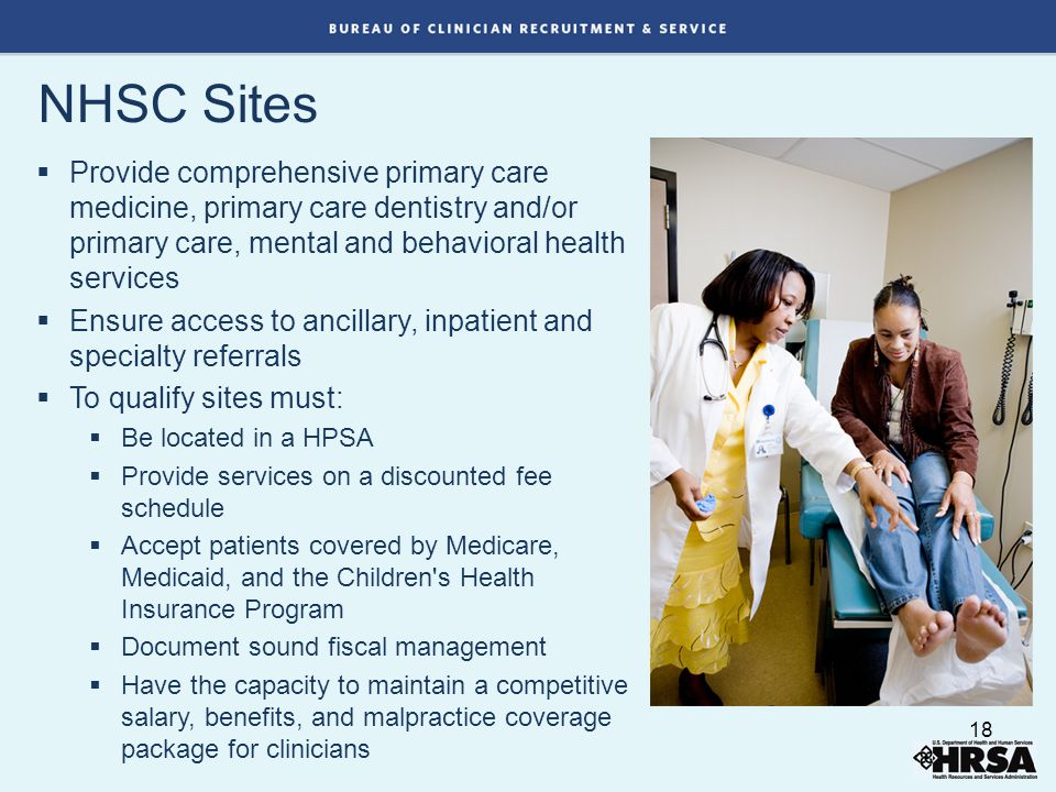 NHSC Sites  Provide comprehensive primary care medicine, primary care dentistry and/or primary care, mental and behavioral health services  Ensure access to ancillary, inpatient and specialty referrals  To qualify sites must:  Be located in a HPSA  Provide services on a discounted fee schedule  Accept patients covered by Medicare, Medicaid, and the Children s Health Insurance Program  Document sound fiscal management  Have the capacity to maintain a competitive salary, benefits, and malpractice coverage package for clinicians 18