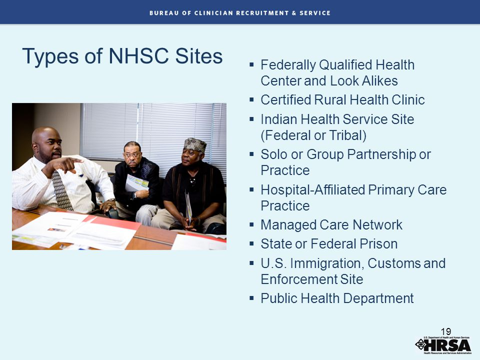 Types of NHSC Sites  Federally Qualified Health Center and Look Alikes  Certified Rural Health Clinic  Indian Health Service Site (Federal or Tribal)  Solo or Group Partnership or Practice  Hospital-Affiliated Primary Care Practice  Managed Care Network  State or Federal Prison  U.S.