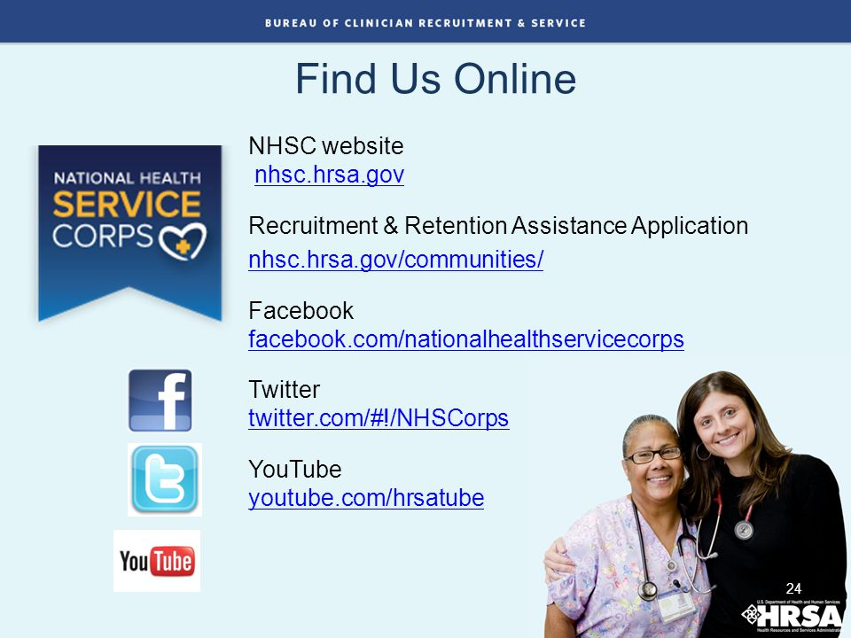 Find Us Online 24 NHSC website nhsc.hrsa.govnhsc.hrsa.gov Recruitment & Retention Assistance Application nhsc.hrsa.gov/communities/ Facebook facebook.com/nationalhealthservicecorps facebook.com/nationalhealthservicecorps Twitter twitter.com/#!/NHSCorps twitter.com/#!/NHSCorps YouTube youtube.com/hrsatube youtube.com/hrsatube