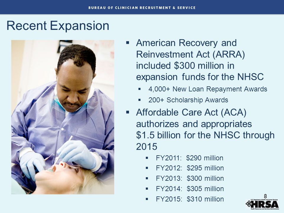 Recent Expansion  American Recovery and Reinvestment Act (ARRA) included $300 million in expansion funds for the NHSC  4,000+ New Loan Repayment Awards  200+ Scholarship Awards  Affordable Care Act (ACA) authorizes and appropriates $1.5 billion for the NHSC through 2015  FY2011: $290 million  FY2012: $295 million  FY2013: $300 million  FY2014: $305 million  FY2015: $310 million 8