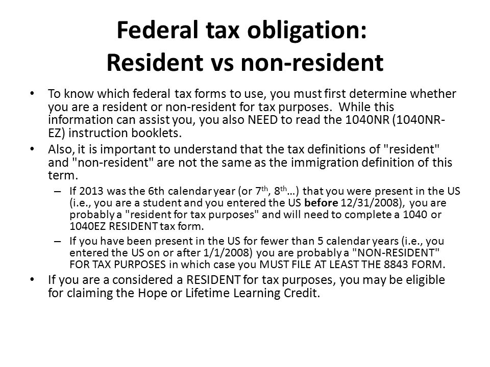 Federal tax obligation: Resident vs non-resident To know which federal tax forms to use, you must first determine whether you are a resident or non-resident for tax purposes.