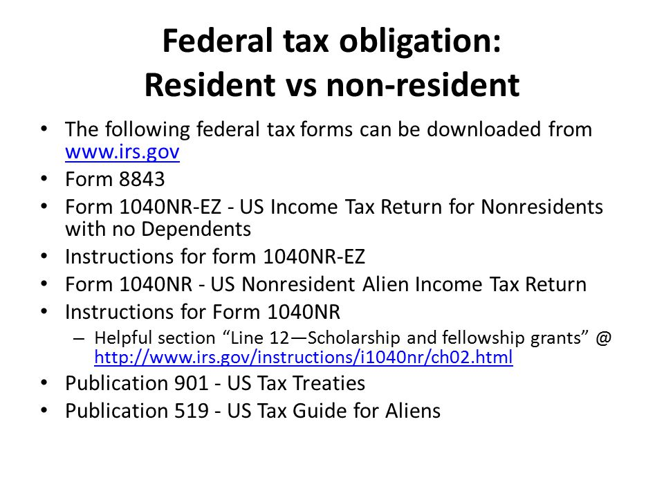 Federal tax obligation: Resident vs non-resident The following federal tax forms can be downloaded from www.irs.gov www.irs.gov Form 8843 Form 1040NR-EZ - US Income Tax Return for Nonresidents with no Dependents Instructions for form 1040NR-EZ Form 1040NR - US Nonresident Alien Income Tax Return Instructions for Form 1040NR – Helpful section Line 12—Scholarship and fellowship grants @ http://www.irs.gov/instructions/i1040nr/ch02.html http://www.irs.gov/instructions/i1040nr/ch02.html Publication 901 - US Tax Treaties Publication 519 - US Tax Guide for Aliens