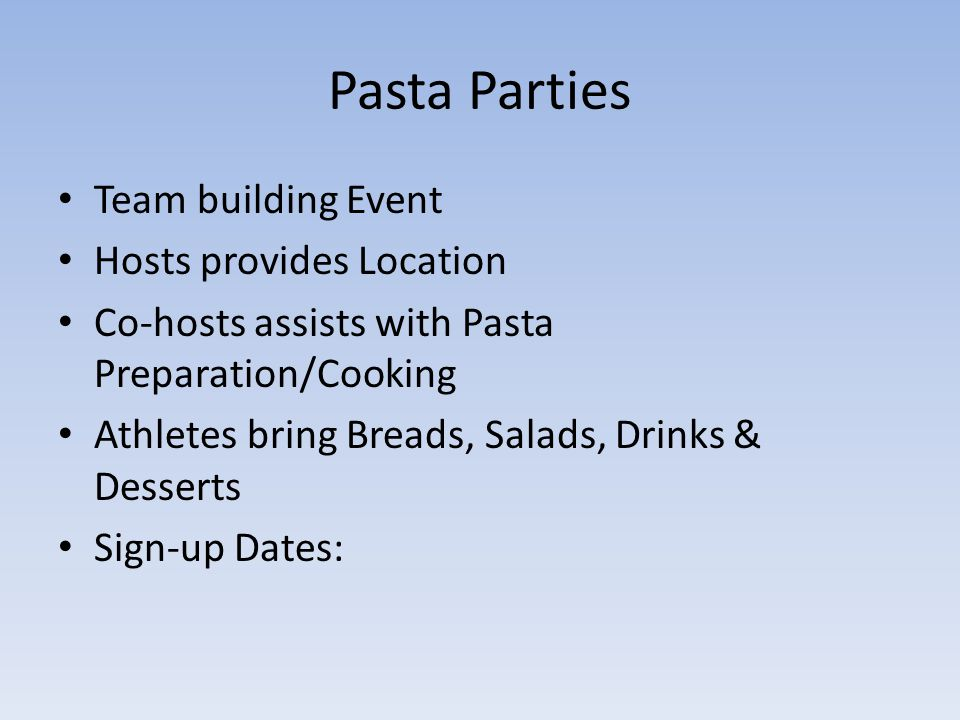 Pasta Parties Team building Event Hosts provides Location Co-hosts assists with Pasta Preparation/Cooking Athletes bring Breads, Salads, Drinks & Desserts Sign-up Dates: