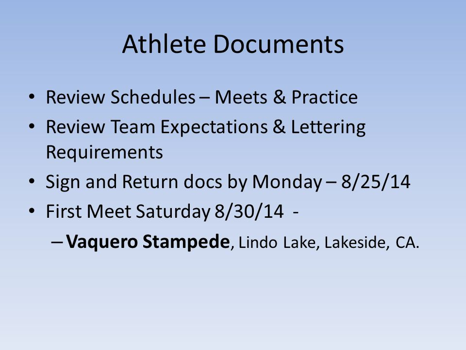 Athlete Documents Review Schedules – Meets & Practice Review Team Expectations & Lettering Requirements Sign and Return docs by Monday – 8/25/14 First Meet Saturday 8/30/14 - – Vaquero Stampede, Lindo Lake, Lakeside, CA.