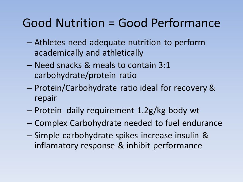 Good Nutrition = Good Performance – Athletes need adequate nutrition to perform academically and athletically – Need snacks & meals to contain 3:1 carbohydrate/protein ratio – Protein/Carbohydrate ratio ideal for recovery & repair – Protein daily requirement 1.2g/kg body wt – Complex Carbohydrate needed to fuel endurance – Simple carbohydrate spikes increase insulin & inflamatory response & inhibit performance