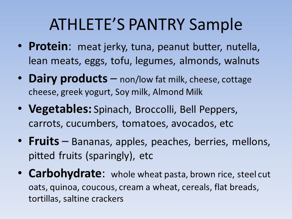ATHLETE'S PANTRY Sample Protein: meat jerky, tuna, peanut butter, nutella, lean meats, eggs, tofu, legumes, almonds, walnuts Dairy products – non/low fat milk, cheese, cottage cheese, greek yogurt, Soy milk, Almond Milk Vegetables: Spinach, Broccolli, Bell Peppers, carrots, cucumbers, tomatoes, avocados, etc Fruits – Bananas, apples, peaches, berries, mellons, pitted fruits (sparingly), etc Carbohydrate: whole wheat pasta, brown rice, steel cut oats, quinoa, coucous, cream a wheat, cereals, flat breads, tortillas, saltine crackers