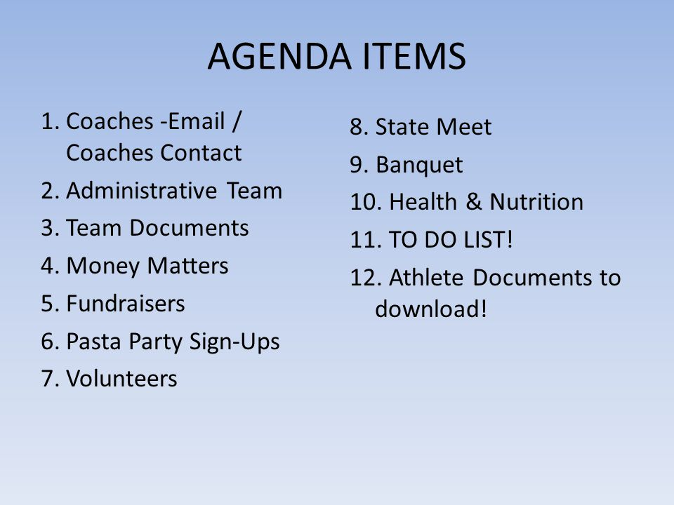 AGENDA ITEMS 1.Coaches -Email / Coaches Contact 2.Administrative Team 3.Team Documents 4.Money Matters 5.Fundraisers 6.Pasta Party Sign-Ups 7.Volunteers 8.