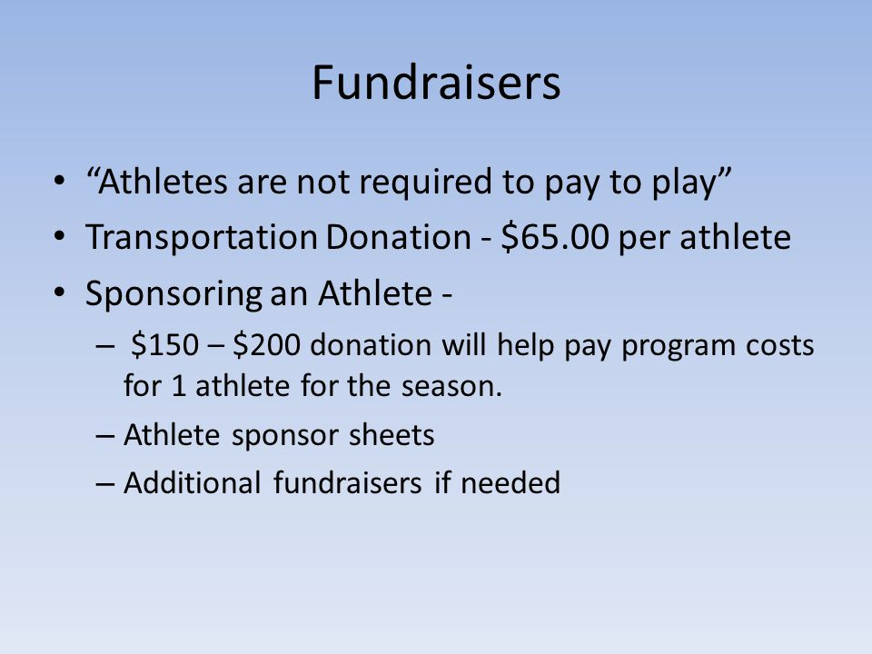 Fundraisers Athletes are not required to pay to play Transportation Donation - $65.00 per athlete Sponsoring an Athlete - – $150 – $200 donation will help pay program costs for 1 athlete for the season.