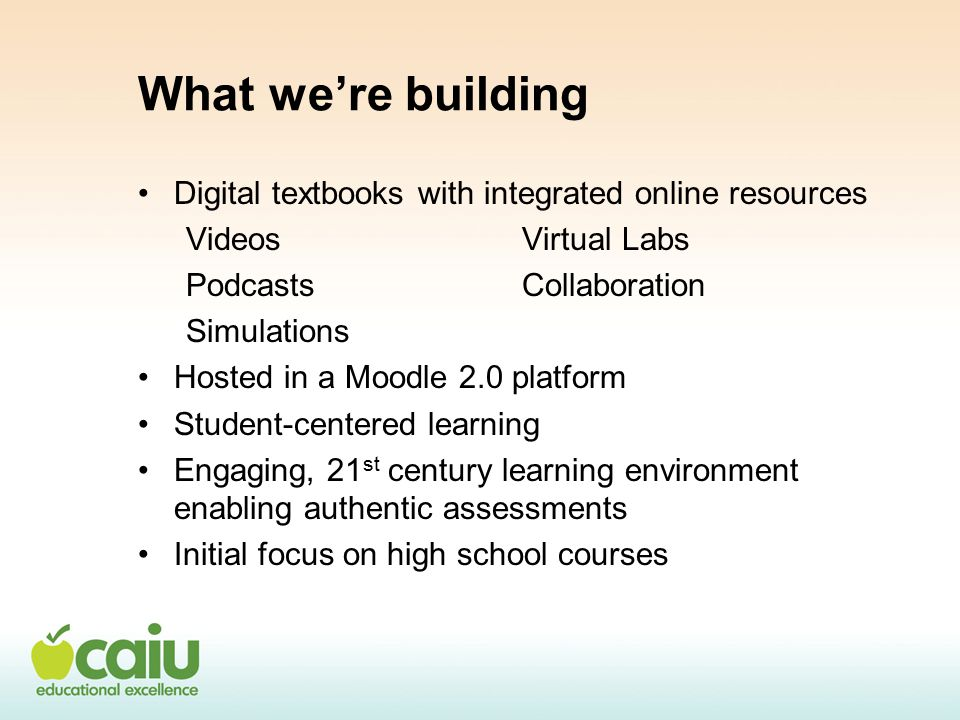 What we're building Digital textbooks with integrated online resources VideosVirtual Labs PodcastsCollaboration Simulations Hosted in a Moodle 2.0 platform Student-centered learning Engaging, 21 st century learning environment enabling authentic assessments Initial focus on high school courses
