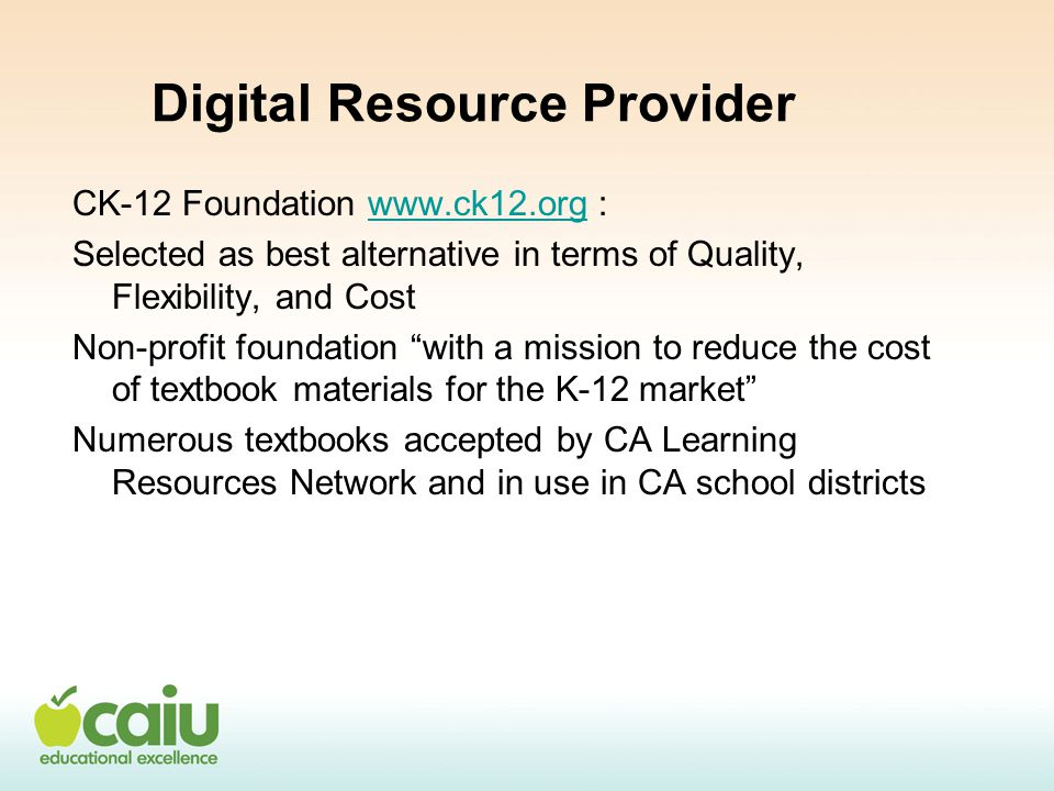 Digital Resource Provider CK-12 Foundation www.ck12.org :www.ck12.org Selected as best alternative in terms of Quality, Flexibility, and Cost Non-profit foundation with a mission to reduce the cost of textbook materials for the K-12 market Numerous textbooks accepted by CA Learning Resources Network and in use in CA school districts