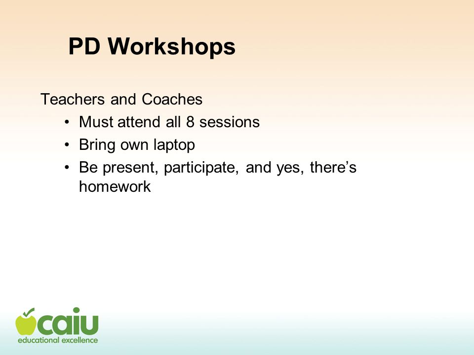 PD Workshops Teachers and Coaches Must attend all 8 sessions Bring own laptop Be present, participate, and yes, there's homework