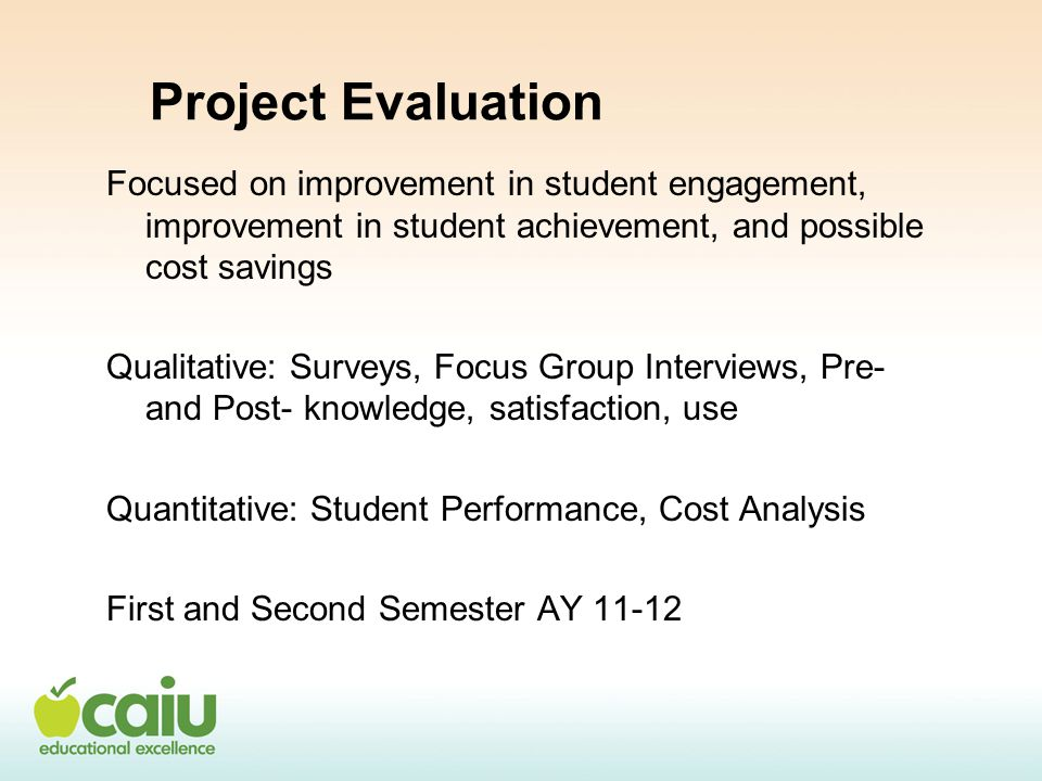 Project Evaluation Focused on improvement in student engagement, improvement in student achievement, and possible cost savings Qualitative: Surveys, Focus Group Interviews, Pre- and Post- knowledge, satisfaction, use Quantitative: Student Performance, Cost Analysis First and Second Semester AY 11-12