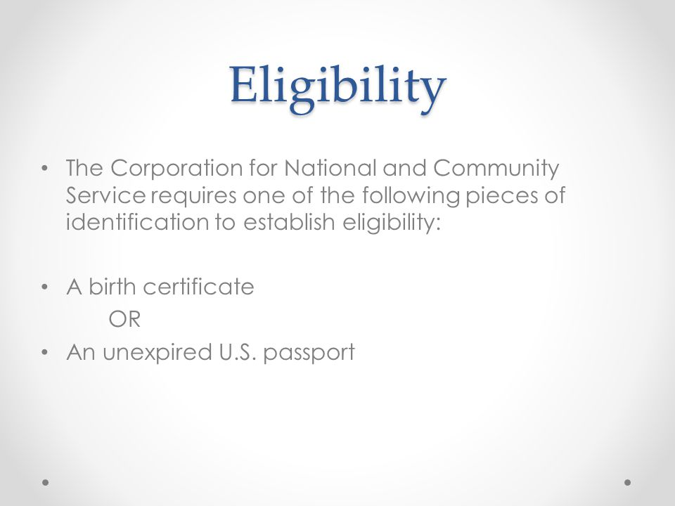 Eligibility The Corporation for National and Community Service requires one of the following pieces of identification to establish eligibility: A birth certificate OR An unexpired U.S.