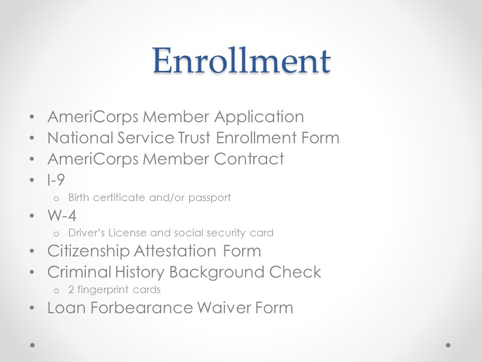 Enrollment AmeriCorps Member Application National Service Trust Enrollment Form AmeriCorps Member Contract I-9 o Birth certificate and/or passport W-4 o Driver's License and social security card Citizenship Attestation Form Criminal History Background Check o 2 fingerprint cards Loan Forbearance Waiver Form