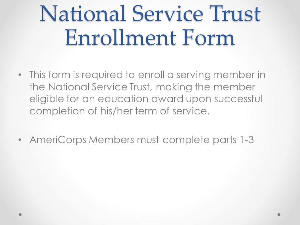 National Service Trust Enrollment Form This form is required to enroll a serving member in the National Service Trust, making the member eligible for an education award upon successful completion of his/her term of service.