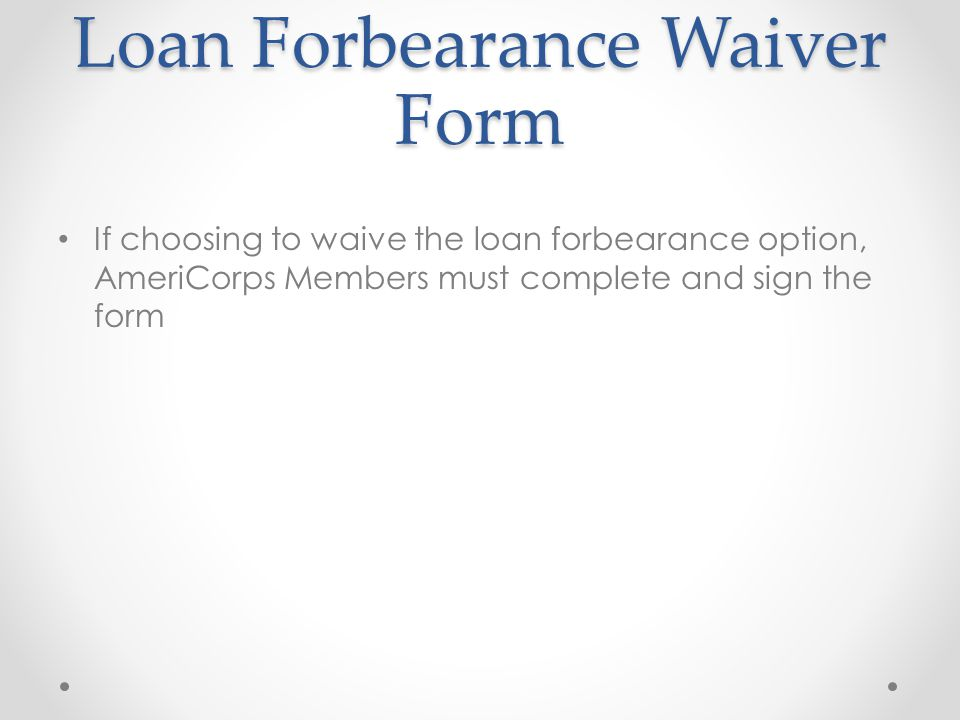 Loan Forbearance Waiver Form If choosing to waive the loan forbearance option, AmeriCorps Members must complete and sign the form