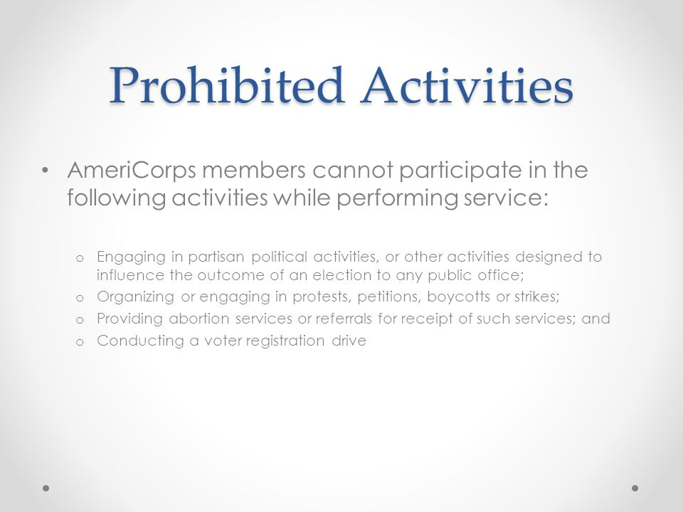 Prohibited Activities AmeriCorps members cannot participate in the following activities while performing service: o Engaging in partisan political activities, or other activities designed to influence the outcome of an election to any public office; o Organizing or engaging in protests, petitions, boycotts or strikes; o Providing abortion services or referrals for receipt of such services; and o Conducting a voter registration drive