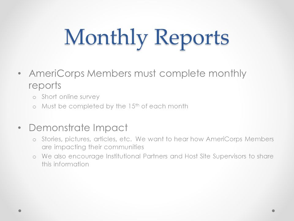 Monthly Reports AmeriCorps Members must complete monthly reports o Short online survey o Must be completed by the 15 th of each month Demonstrate Impact o Stories, pictures, articles, etc.