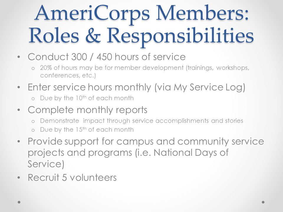 AmeriCorps Members: Roles & Responsibilities Conduct 300 / 450 hours of service o 20% of hours may be for member development (trainings, workshops, conferences, etc.) Enter service hours monthly (via My Service Log) o Due by the 10 th of each month Complete monthly reports o Demonstrate impact through service accomplishments and stories o Due by the 15 th of each month Provide support for campus and community service projects and programs (i.e.