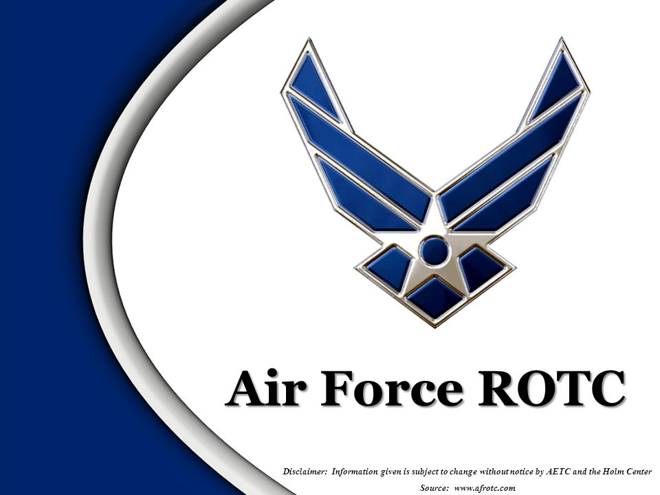 Air Force Reserve Officer Training Corps – Prepares you to become an Air Force Officer while simultaneously working on your Bachelors Degree – Offers growth, opportunity and the ability to succeed Officer Training Program for College Students  Oldest commissioning source  Other options include:  Air Force Academy (USAFA) / Officer Training School (OTS) There are scholarship opportunities for high school students & In-College students  Students may apply starting June 1 of junior year for HSSP  AFROTC.com is the only way to apply What is Air Force ROTC.