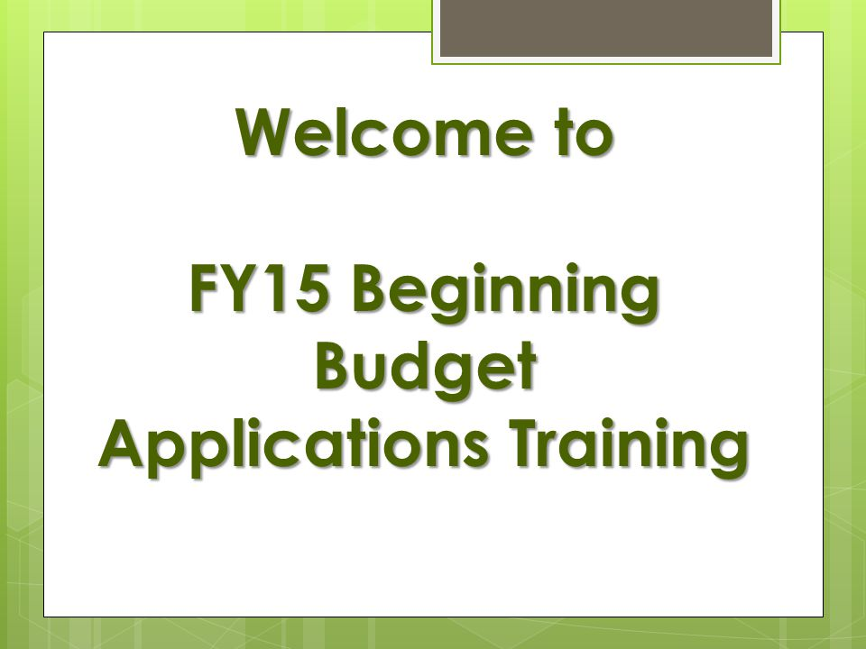 Welcome to FY15 Beginning Budget Applications Training