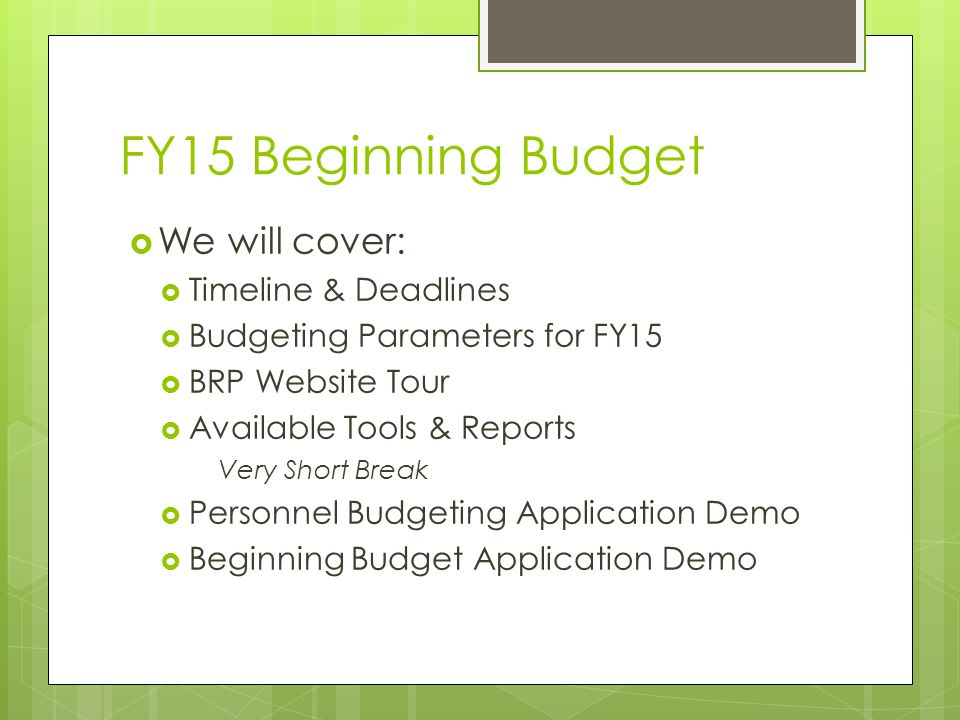 FY15 Beginning Budget  We will cover:  Timeline & Deadlines  Budgeting Parameters for FY15  BRP Website Tour  Available Tools & Reports Very Short Break  Personnel Budgeting Application Demo  Beginning Budget Application Demo