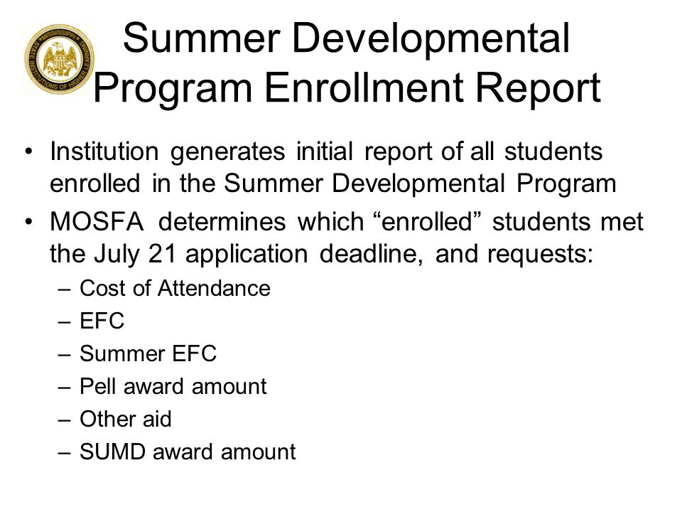 Summer Developmental Program Enrollment Report Institution generates initial report of all students enrolled in the Summer Developmental Program MOSFA determines which enrolled students met the July 21 application deadline, and requests: –Cost of Attendance –EFC –Summer EFC –Pell award amount –Other aid –SUMD award amount