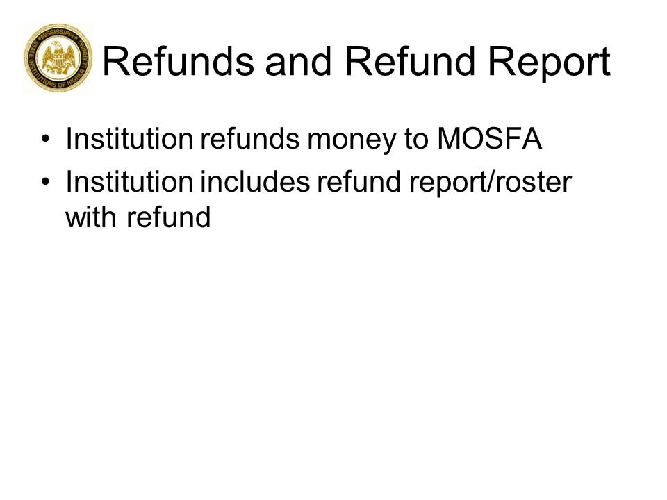 Refunds and Refund Report Institution refunds money to MOSFA Institution includes refund report/roster with refund