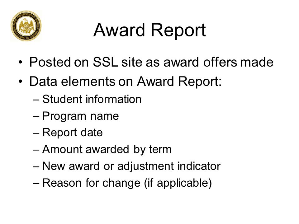 Award Report Posted on SSL site as award offers made Data elements on Award Report: –Student information –Program name –Report date –Amount awarded by term –New award or adjustment indicator –Reason for change (if applicable)