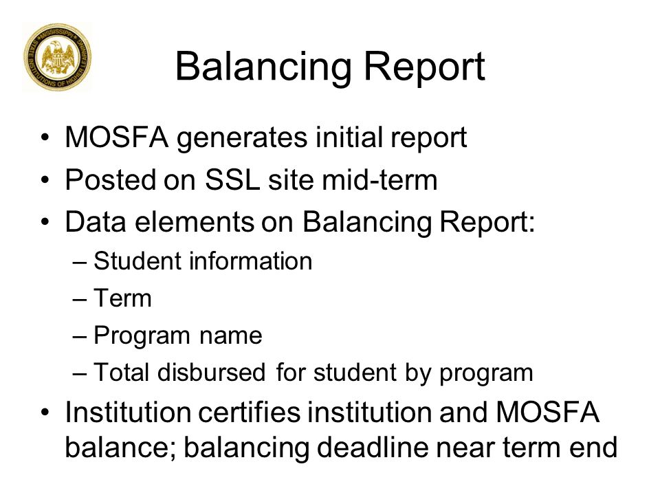 GEAR UP Scholarship Program Report MOSFA generates initial report Posts to SSL site during awarding period Requests the following data elements for GEAR UP applicants : –Cost of Attendance –EFC –Pell award amount –Other aid –GEAR UP Mississippi award amount Institution provides requested data