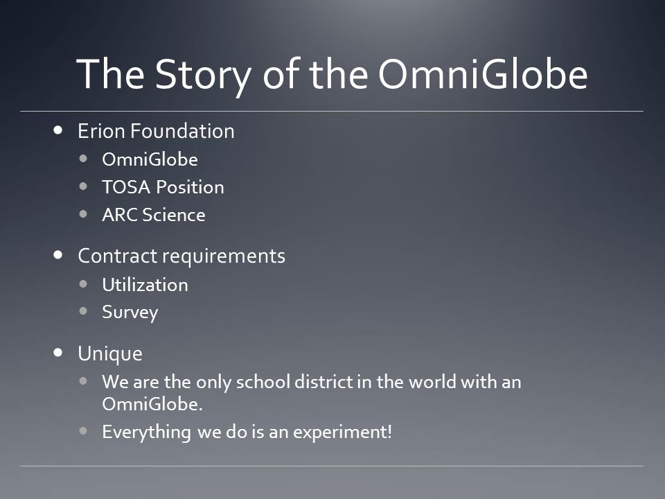 The Story of the OmniGlobe Erion Foundation OmniGlobe TOSA Position ARC Science Contract requirements Utilization Survey Unique We are the only school district in the world with an OmniGlobe.