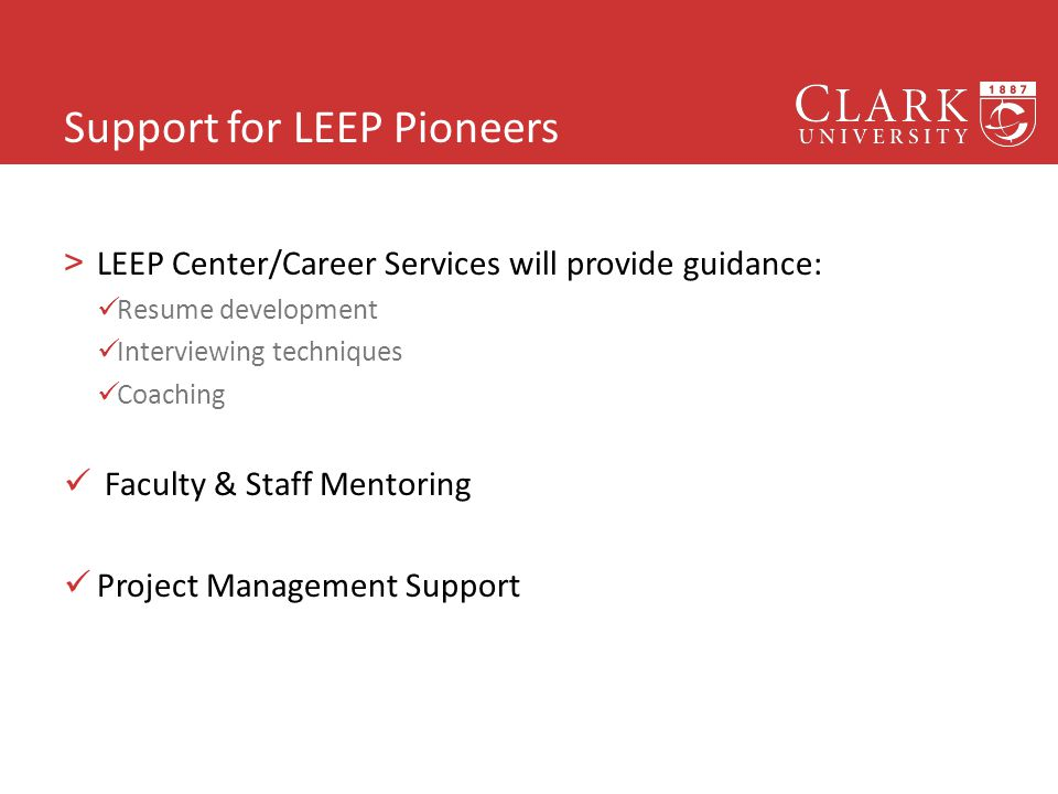 Support for LEEP Pioneers >LEEP Center/Career Services will provide guidance: Resume development Interviewing techniques Coaching Faculty & Staff Mentoring Project Management Support 18