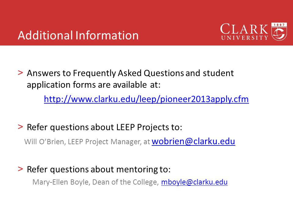Additional Information >Answers to Frequently Asked Questions and student application forms are available at: http://www.clarku.edu/leep/pioneer2013apply.cfm >Refer questions about LEEP Projects to: Will O'Brien, LEEP Project Manager, at wobrien@clarku.edu wobrien@clarku.edu >Refer questions about mentoring to: Mary-Ellen Boyle, Dean of the College, mboyle@clarku.edumboyle@clarku.edu 22
