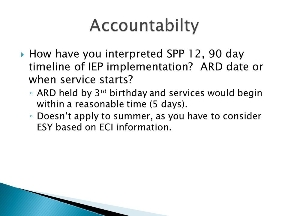  How have you interpreted SPP 12, 90 day timeline of IEP implementation? ARD date or when service starts? ◦ ARD held by 3 rd birthday and services wo